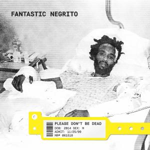 FANTASTIC NEGRITO – Please Don't Be Dead