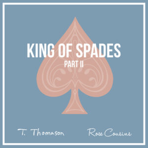 T. Thomason – KING OF SPADES PT II ft. ROSE COUSINS IS OUT EVERYWHERE NOW