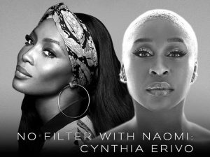 """NAOMI CAMPBELL RETURNS WITH AN EXCLUSIVE EPISODE WITH CYNTHIA ERIVO AS THE GUEST ON YOUTUBE EXCLUSIVE SERIES """"NO FILTER WITH NAOMI"""""""