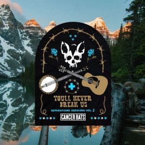 New EP You'll Never Break Us: Separation Sessions Vol. 2 from Cancer Bats – Drops Tomorrow September 14th