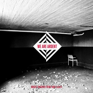 We Are Ardent – Bright Shadows From Dark Lights