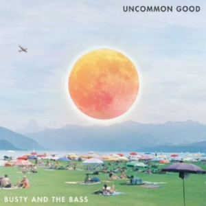 BUSTY AND THE BASS SET TO RELEASE DEBUT FULL-LENGTH LP UNCOMMON GOOD SEPTEMBER 8, 2017