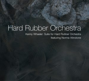 Hard Rubber Orchestra featuring Norma Winstone – Kenny Wheeler: Suite for Hard Rubber Orchestra