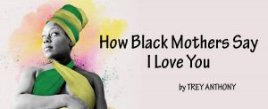 Black Theatre Workshop Presents How Black Mothers Say I Love You