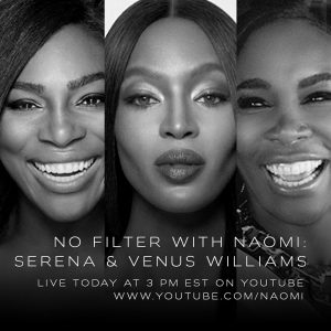 "NAOMI CAMPBELL ANNOUNCES SERENA AND VENUS WILLIAMS AS FIRST GUESTS OF FINAL WEEK OF ""NO FILTER WITH NAOMI"""