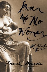 Gothic horror novel BORN OF NO WOMAN by Franck Bouysse On Sale: Oct. 19, 2021 – a timeless portrait of human nature & power